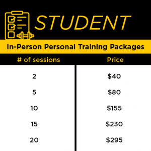 STUDENT In-Person Personal Training Packages: two= $40 ($20/session), 5=$80 (or $16/session), 10=$155 (or $15.50/session), 15=$230 ($15.33/session), and 20=$295 ($14.75/SESSION)