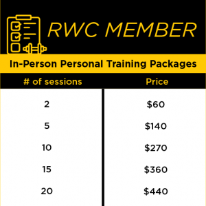 RWC Member In-Person Personal Training Packages: two sessions=$60 ($30/session), five sessions= $140 ($28/session), ten sessions=$270 ($27/session), 15 sessions= $360 ($24/session ), 20 sessions= $440 ($22/session)