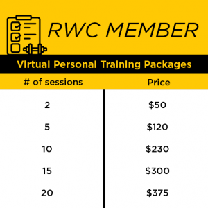RWC Member Virtual Personal Training Packages: two sesssions= $50 ($25/sessions), five sessions=$120 ($24/sesssion), ten sessions= $230 ($23/session), 15 sessions= $300 ($20/sessions), 20 sessions= $375 ($18.75/sessions)